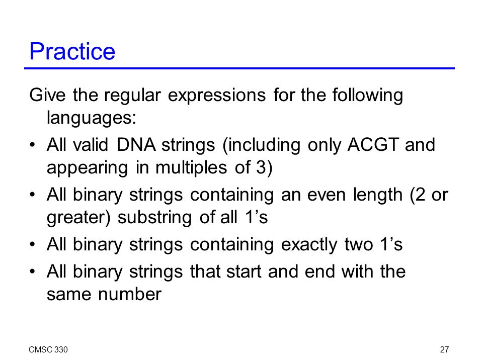 CMSC Practice Give the regular expressions for the following languages: All valid DNA strings (including only ACGT and appearing in multiples of 3) All binary strings containing an even length (2 or greater) substring of all 1's All binary strings containing exactly two 1's All binary strings that start and end with the same number