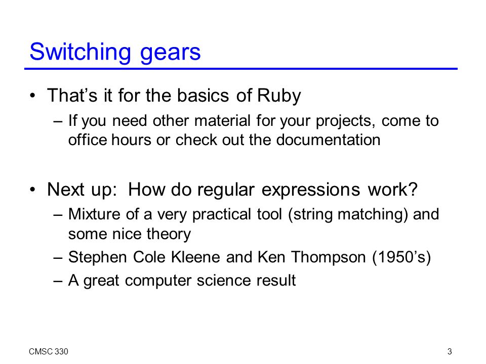 CMSC 3303 Switching gears That's it for the basics of Ruby –If you need other material for your projects, come to office hours or check out the documentation Next up: How do regular expressions work.