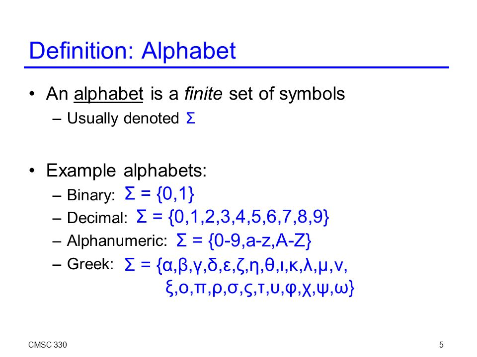 CMSC 3305 Definition: Alphabet An alphabet is a finite set of symbols –Usually denoted Σ Example alphabets: –Binary: –Decimal: –Alphanumeric: –Greek: Σ = {0,1} Σ = {0,1,2,3,4,5,6,7,8,9} Σ = {0-9,a-z,A-Z} Σ = {α,β,γ,δ,ε,ζ,η,θ,ι,κ,λ,μ,ν, ξ,ο,π,ρ,σ,ς,τ,υ,φ,χ,ψ,ω}