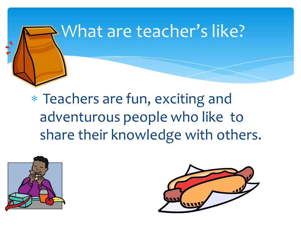 Teachers are fun, exciting and adventurous people who like to share their knowledge with others.