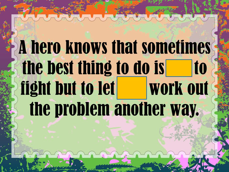 A hero knows that sometimes the best thing to do is not to fight but to let God work out the problem another way.