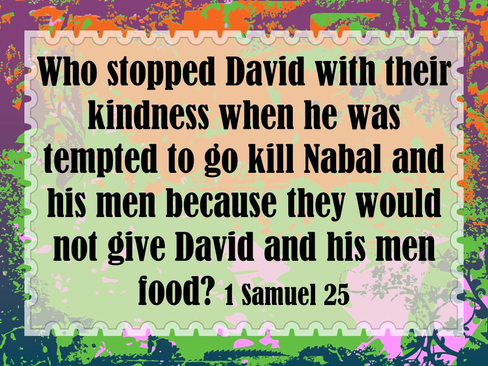 Who stopped David with their kindness when he was tempted to go kill Nabal and his men because they would not give David and his men food.