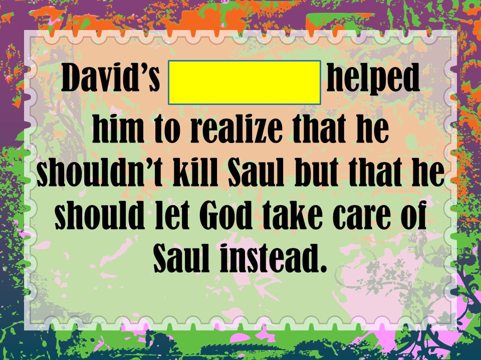 David's conscience helped him to realize that he shouldn't kill Saul but that he should let God take care of Saul instead.