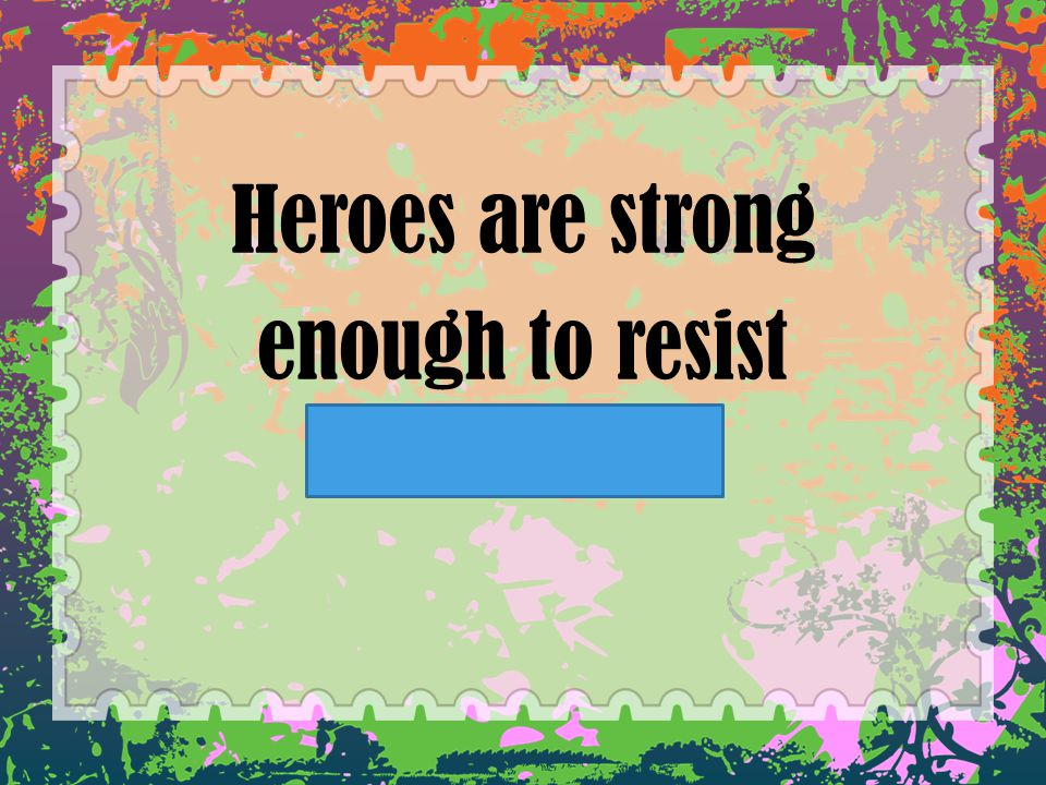 Heroes are strong enough to resist temptation.