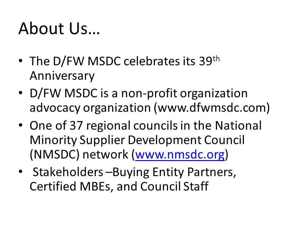About Us… The D/FW MSDC celebrates its 39 th Anniversary D/FW MSDC is a non-profit organization advocacy organization (  One of 37 regional councils in the National Minority Supplier Development Council (NMSDC) network (  Stakeholders –Buying Entity Partners, Certified MBEs, and Council Staff