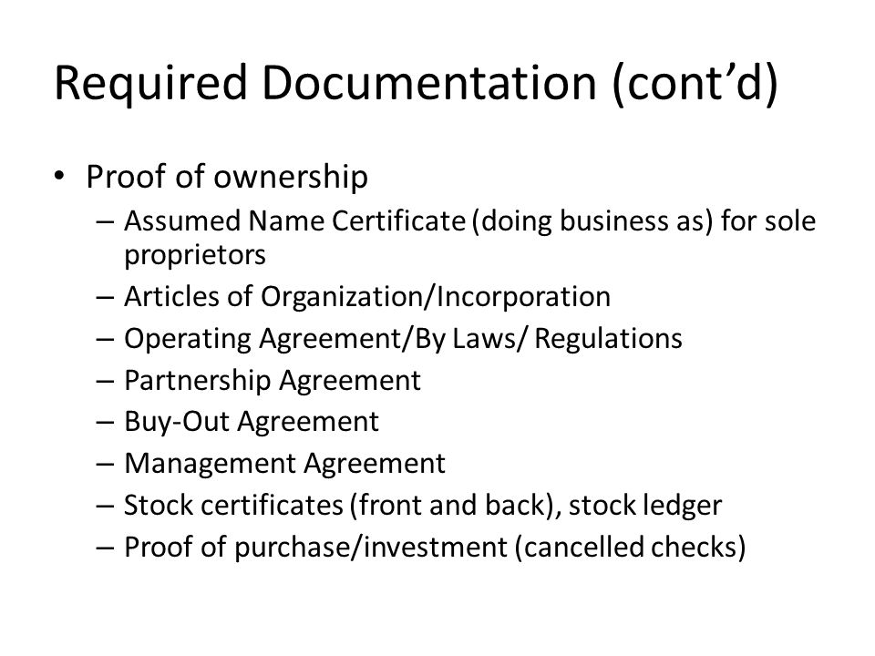 Required Documentation (cont'd) Proof of ownership – Assumed Name Certificate (doing business as) for sole proprietors – Articles of Organization/Incorporation – Operating Agreement/By Laws/ Regulations – Partnership Agreement – Buy-Out Agreement – Management Agreement – Stock certificates (front and back), stock ledger – Proof of purchase/investment (cancelled checks)