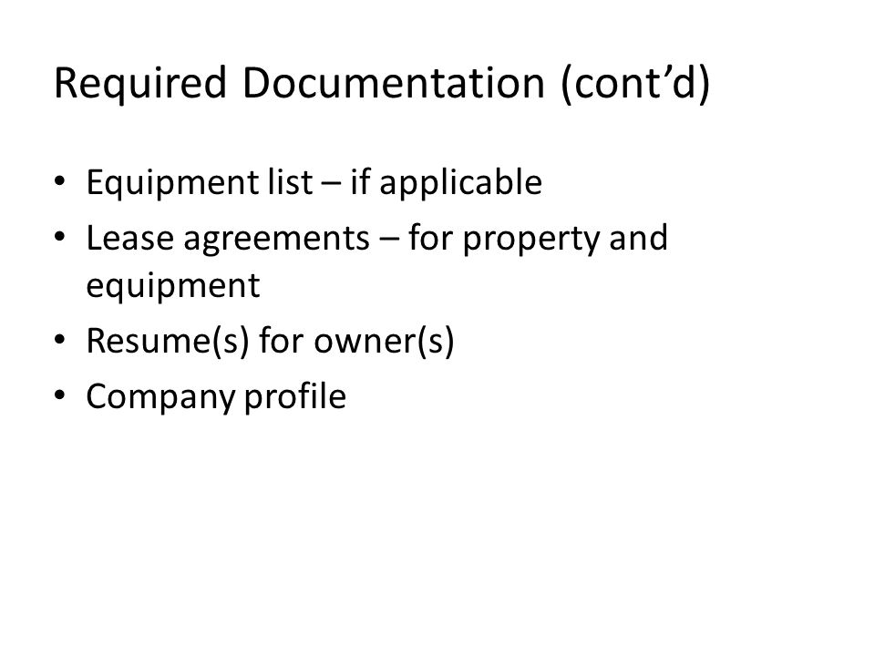 Required Documentation (cont'd) Equipment list – if applicable Lease agreements – for property and equipment Resume(s) for owner(s) Company profile
