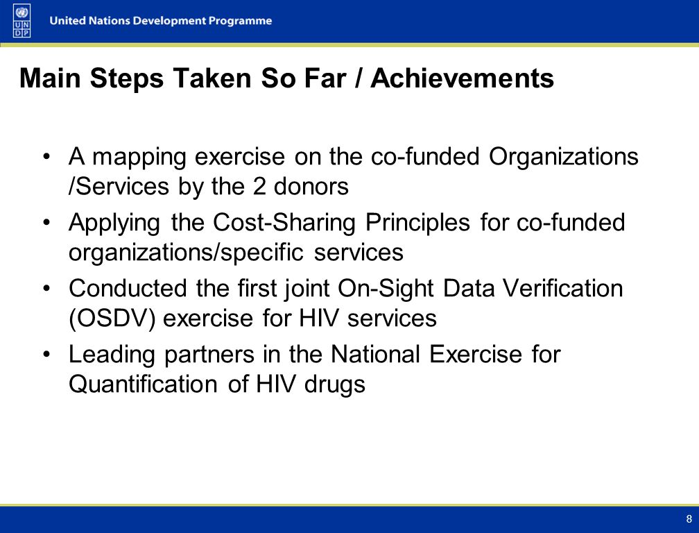 Main Steps Taken So Far / Achievements A mapping exercise on the co-funded Organizations /Services by the 2 donors Applying the Cost-Sharing Principles for co-funded organizations/specific services Conducted the first joint On-Sight Data Verification (OSDV) exercise for HIV services Leading partners in the National Exercise for Quantification of HIV drugs 8