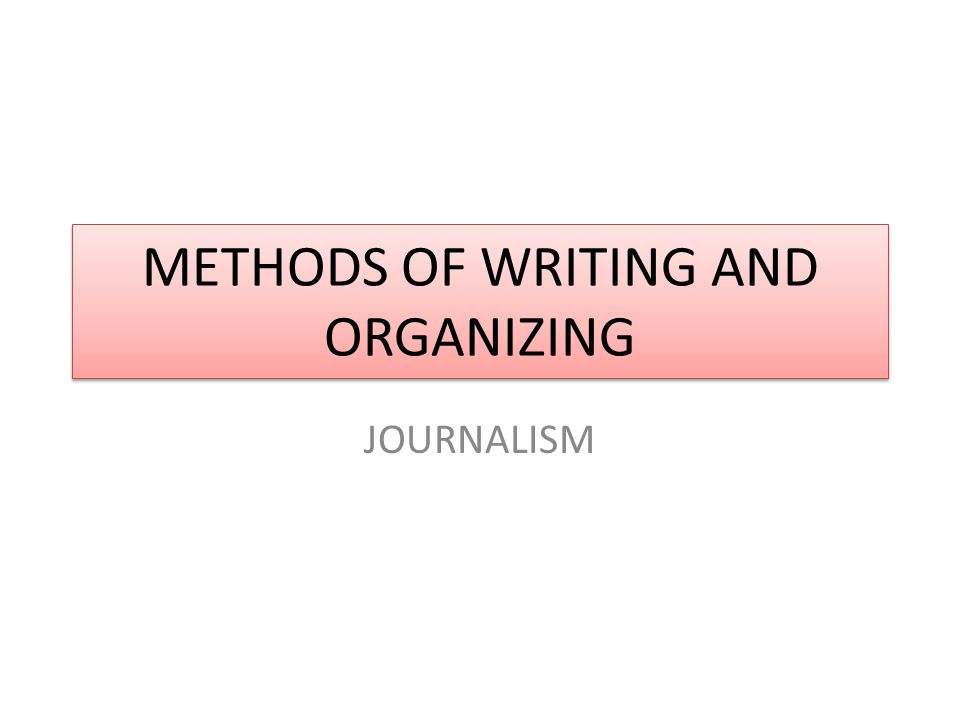 METHODS OF WRITING AND ORGANIZING JOURNALISM