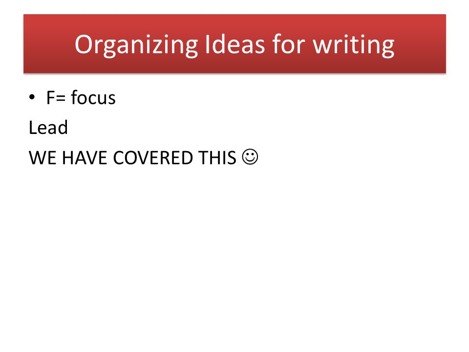 Organizing Ideas for writing F= focus Lead WE HAVE COVERED THIS
