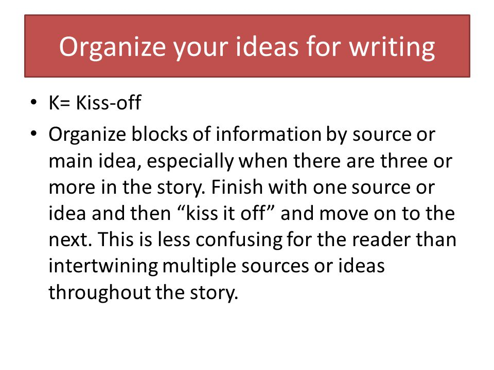 Organize your ideas for writing K= Kiss-off Organize blocks of information by source or main idea, especially when there are three or more in the story.