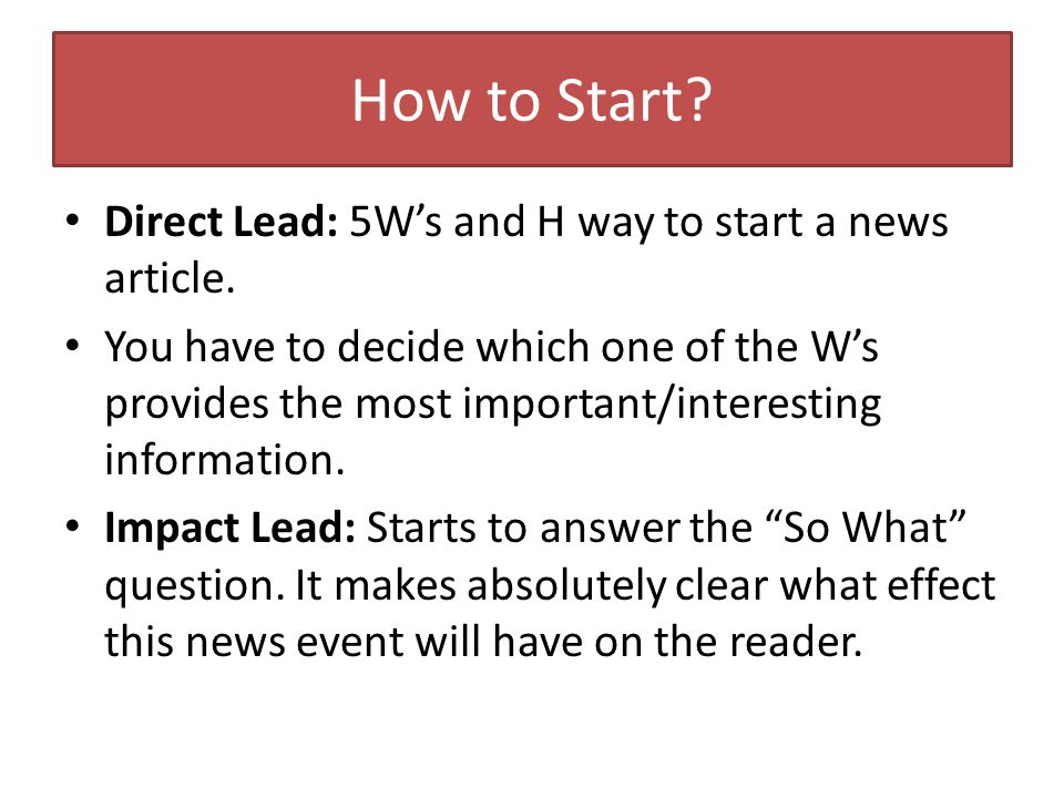 How to Start. Direct Lead: 5W's and H way to start a news article.