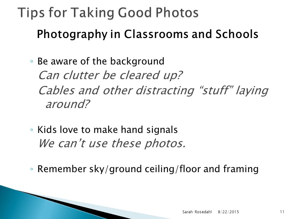 Photography in Classrooms and Schools ◦ Be aware of the background Can clutter be cleared up.