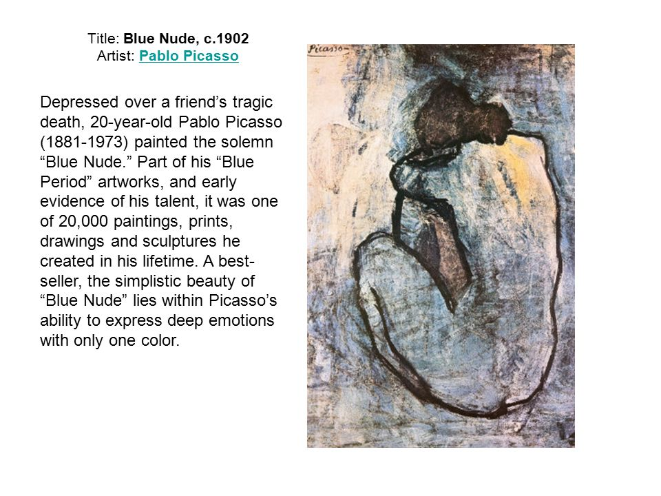 Title: Blue Nude, c.1902 Artist: Pablo PicassoPablo Picasso Depressed over a friend's tragic death, 20-year-old Pablo Picasso ( ) painted the solemn Blue Nude. Part of his Blue Period artworks, and early evidence of his talent, it was one of 20,000 paintings, prints, drawings and sculptures he created in his lifetime.
