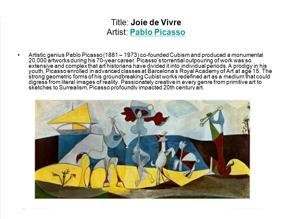 Title: Joie de Vivre Artist: Pablo PicassoPablo Picasso Artistic genius Pablo Picasso (1881 – 1973) co-founded Cubism and produced a monumental 20,000 artworks during his 70-year career.