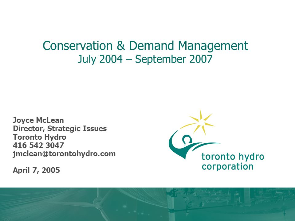 Conservation & Demand Management July 2004 – September 2007 Joyce McLean Director, Strategic Issues Toronto Hydro April 7, 2005