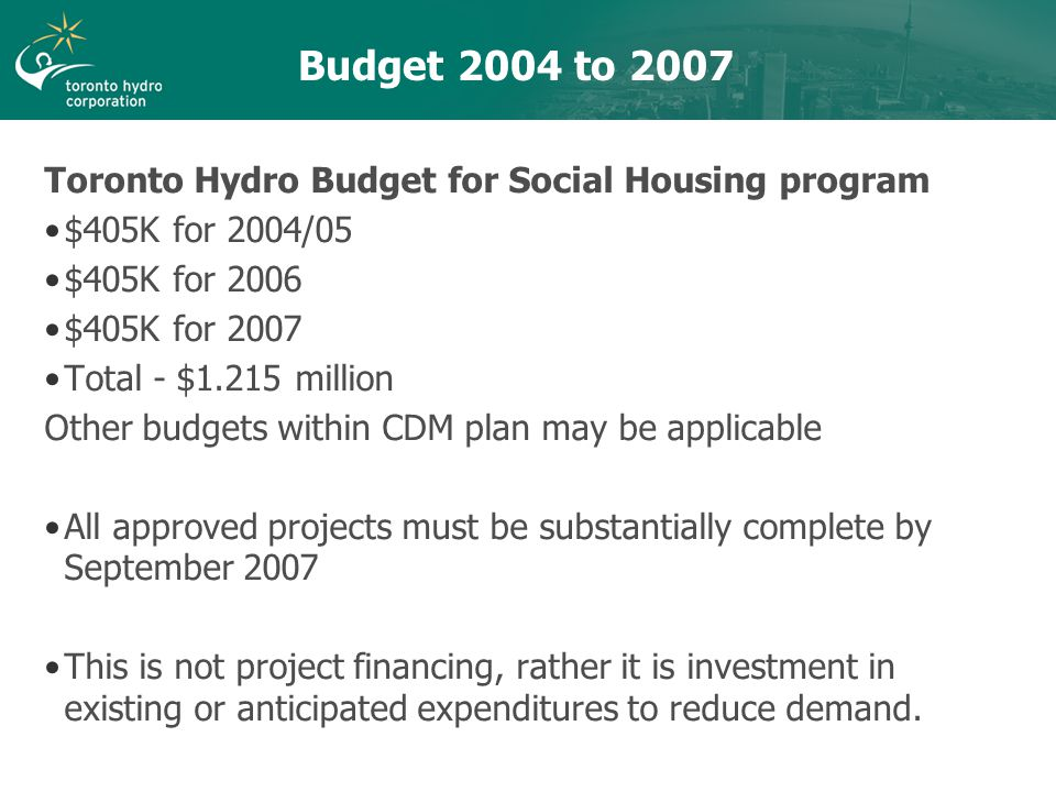 Budget 2004 to 2007 Toronto Hydro Budget for Social Housing program $405K for 2004/05 $405K for 2006 $405K for 2007 Total - $1.215 million Other budgets within CDM plan may be applicable All approved projects must be substantially complete by September 2007 This is not project financing, rather it is investment in existing or anticipated expenditures to reduce demand.