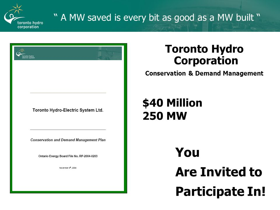 A MW saved is every bit as good as a MW built Toronto Hydro Corporation Conservation & Demand Management $40 Million 250 MW You Are Invited to Participate In!