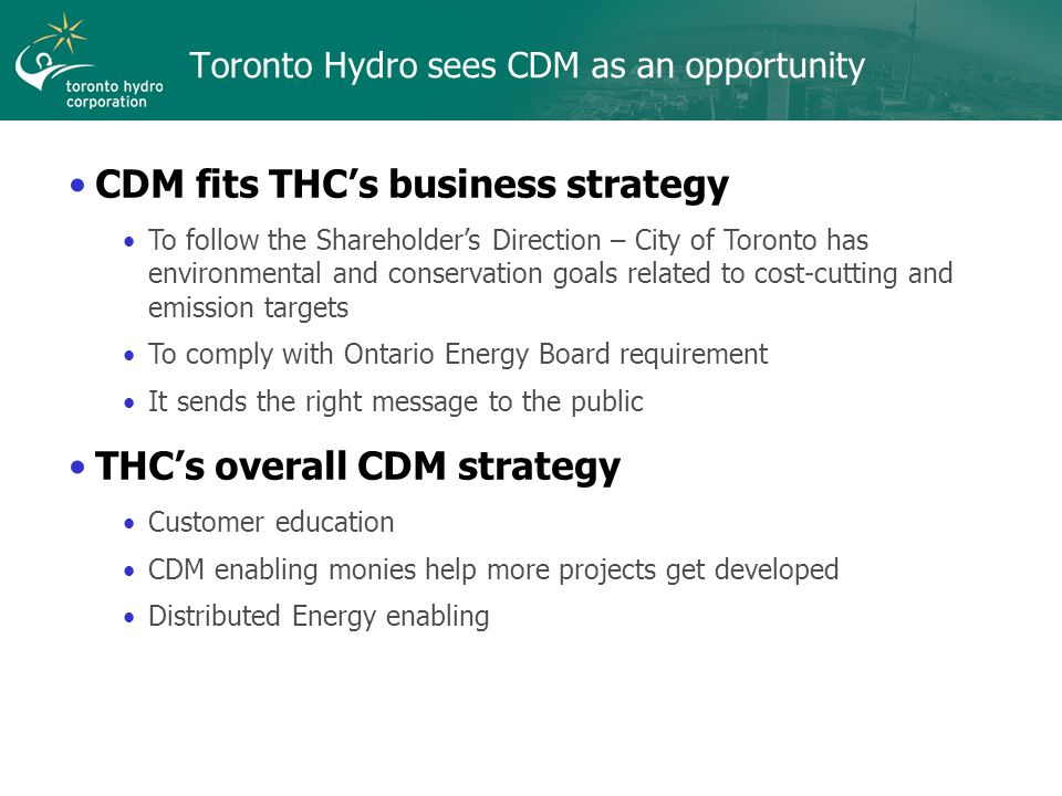 Toronto Hydro sees CDM as an opportunity CDM fits THC's business strategy To follow the Shareholder's Direction – City of Toronto has environmental and conservation goals related to cost-cutting and emission targets To comply with Ontario Energy Board requirement It sends the right message to the public THC's overall CDM strategy Customer education CDM enabling monies help more projects get developed Distributed Energy enabling