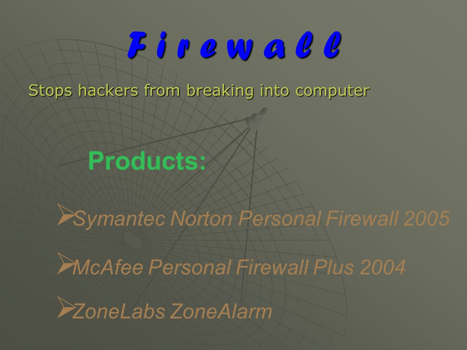 F i r e w a l l Stops hackers from breaking into computer Products:  Symantec Norton Personal Firewall 2005  McAfee Personal Firewall Plus 2004  ZoneLabs ZoneAlarm