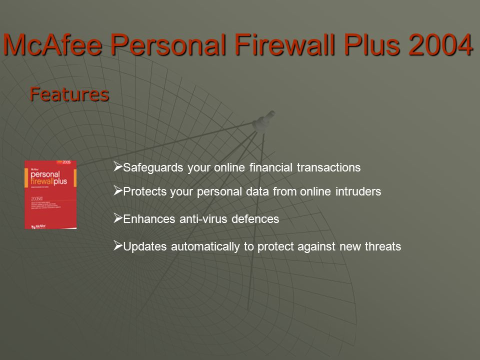 McAfee Personal Firewall Plus 2004 Features  S afeguards your online financial transactions  P rotects your personal data from online intruders  E E nhances anti-virus defences  U pdates automatically to protect against new threats