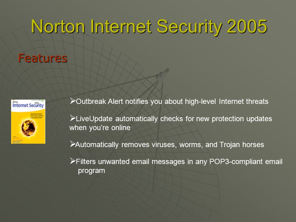 Norton Internet Security 2005 Features  O utbreak Alert notifies you about high-level Internet threats  L iveUpdate automatically checks for new protection updates when you're online  A A utomatically removes viruses, worms, and Trojan horses  F ilters unwanted  messages in any POP3-compliant  program