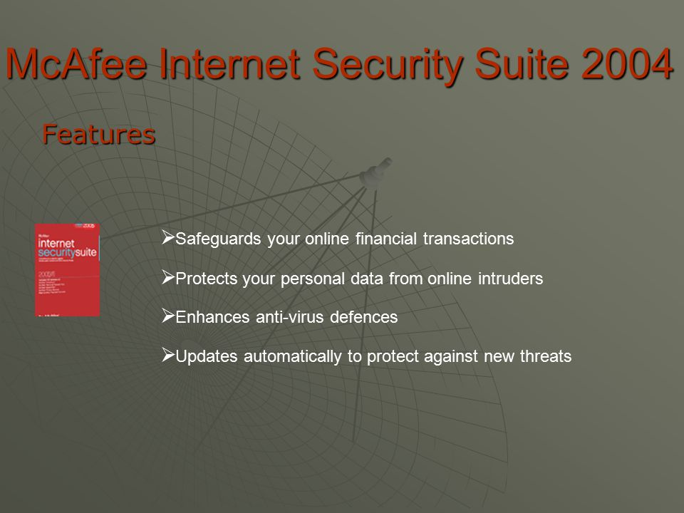 McAfee Internet Security Suite 2004 Features  S afeguards your online financial transactions  P rotects your personal data from online intruders  E E nhances anti-virus defences  U pdates automatically to protect against new threats