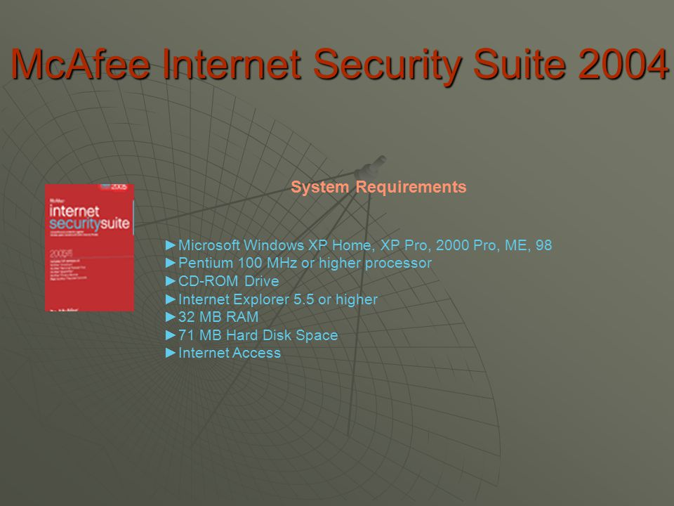 McAfee Internet Security Suite 2004 ►Microsoft Windows XP Home, XP Pro, 2000 Pro, ME, 98 ►Pentium 100 MHz or higher processor ►CD-ROM Drive ►Internet Explorer 5.5 or higher ►32 MB RAM ►71 MB Hard Disk Space ►Internet Access System Requirements