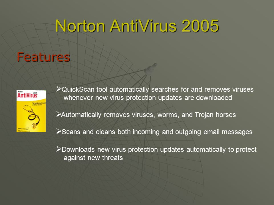 Norton AntiVirus 2005 Features  Q Q uickScan tool automatically searches for and removes viruses whenever new virus protection updates are downloaded  A A utomatically removes viruses, worms, and Trojan horses  S S cans and cleans both incoming and outgoing  messages  D D ownloads new virus protection updates automatically to protect against new threats