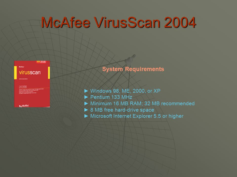 McAfee VirusScan 2004 ► Windows 98, ME, 2000, or XP ► Pentium 133 MHz ► Minimum 16 MB RAM; 32 MB recommended ► 8 MB free hard-drive space ► Microsoft Internet Explorer 5.5 or higher System Requirements