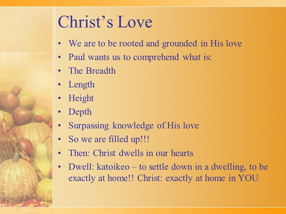 Christ's Love We are to be rooted and grounded in His love Paul wants us to comprehend what is: The Breadth Length Height Depth Surpassing knowledge of His love So we are filled up!!.