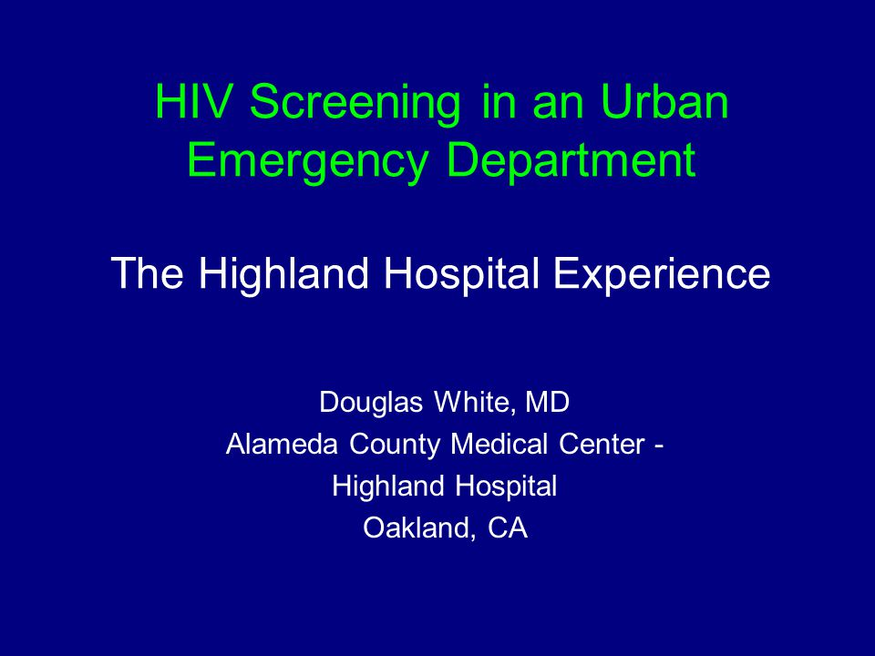 HIV Screening in an Urban Emergency Department The Highland Hospital Experience Douglas White, MD Alameda County Medical Center - Highland Hospital Oakland, CA