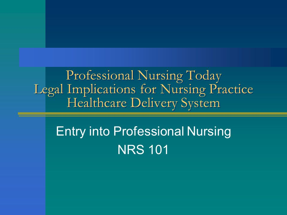 Professional Nursing Today Legal Implications for Nursing Practice Healthcare Delivery System Entry into Professional Nursing NRS 101