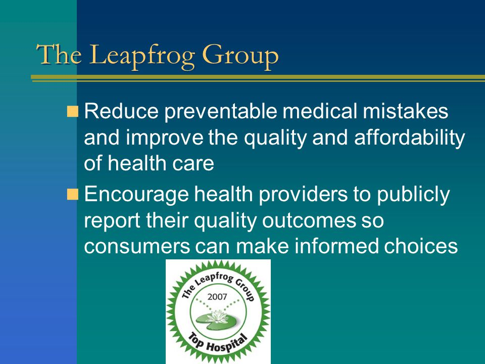 The Leapfrog Group Reduce preventable medical mistakes and improve the quality and affordability of health care Encourage health providers to publicly report their quality outcomes so consumers can make informed choices