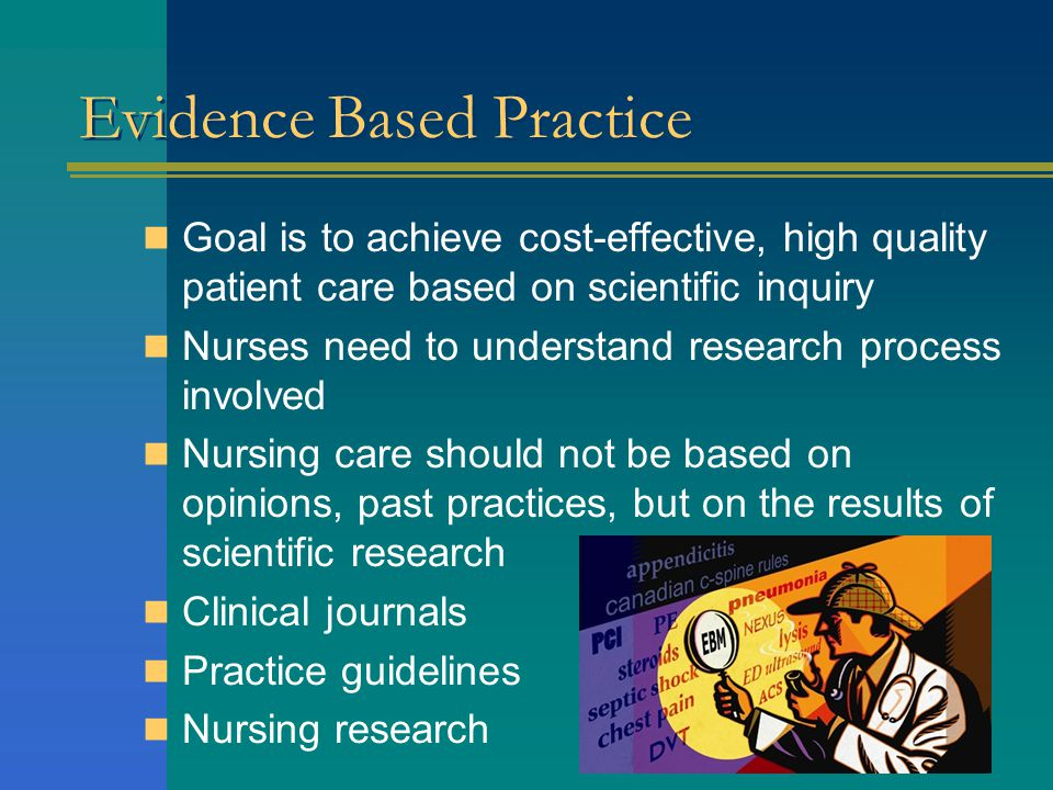 Evidence Based Practice Goal is to achieve cost-effective, high quality patient care based on scientific inquiry Nurses need to understand research process involved Nursing care should not be based on opinions, past practices, but on the results of scientific research Clinical journals Practice guidelines Nursing research