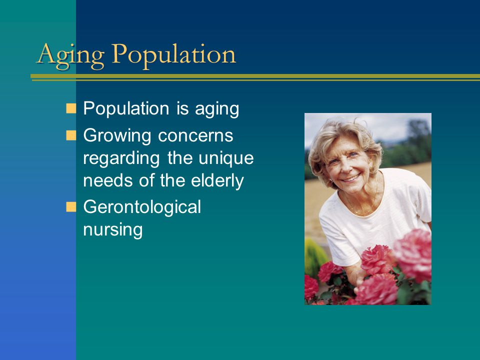 Aging Population Population is aging Growing concerns regarding the unique needs of the elderly Gerontological nursing