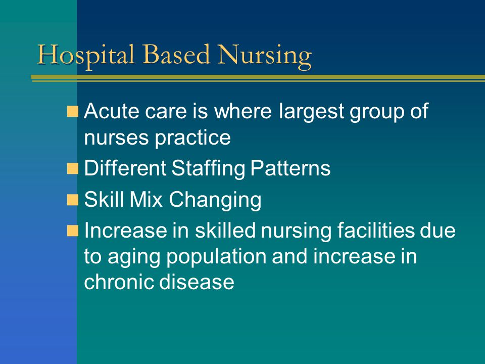 Hospital Based Nursing Acute care is where largest group of nurses practice Different Staffing Patterns Skill Mix Changing Increase in skilled nursing facilities due to aging population and increase in chronic disease