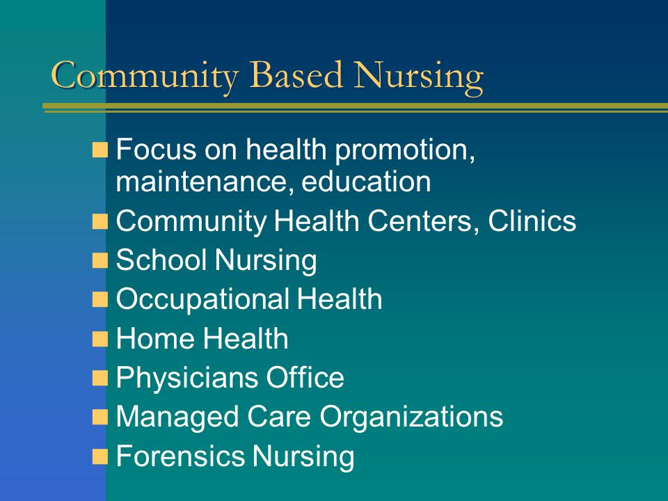 Community Based Nursing Focus on health promotion, maintenance, education Community Health Centers, Clinics School Nursing Occupational Health Home Health Physicians Office Managed Care Organizations Forensics Nursing