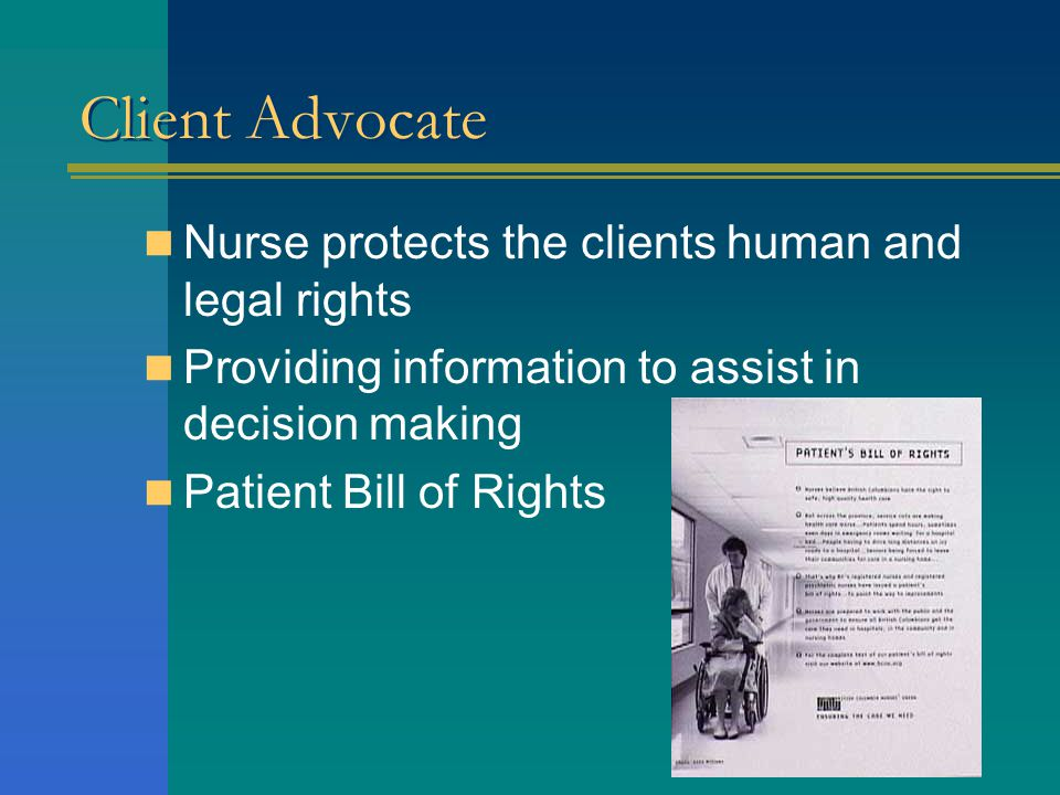 Client Advocate Nurse protects the clients human and legal rights Providing information to assist in decision making Patient Bill of Rights