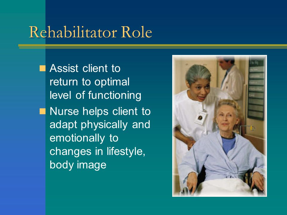 Rehabilitator Role Assist client to return to optimal level of functioning Nurse helps client to adapt physically and emotionally to changes in lifestyle, body image