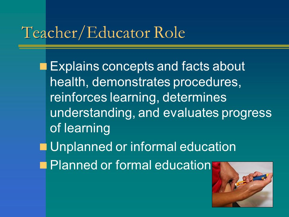 Teacher/Educator Role Explains concepts and facts about health, demonstrates procedures, reinforces learning, determines understanding, and evaluates progress of learning Unplanned or informal education Planned or formal education