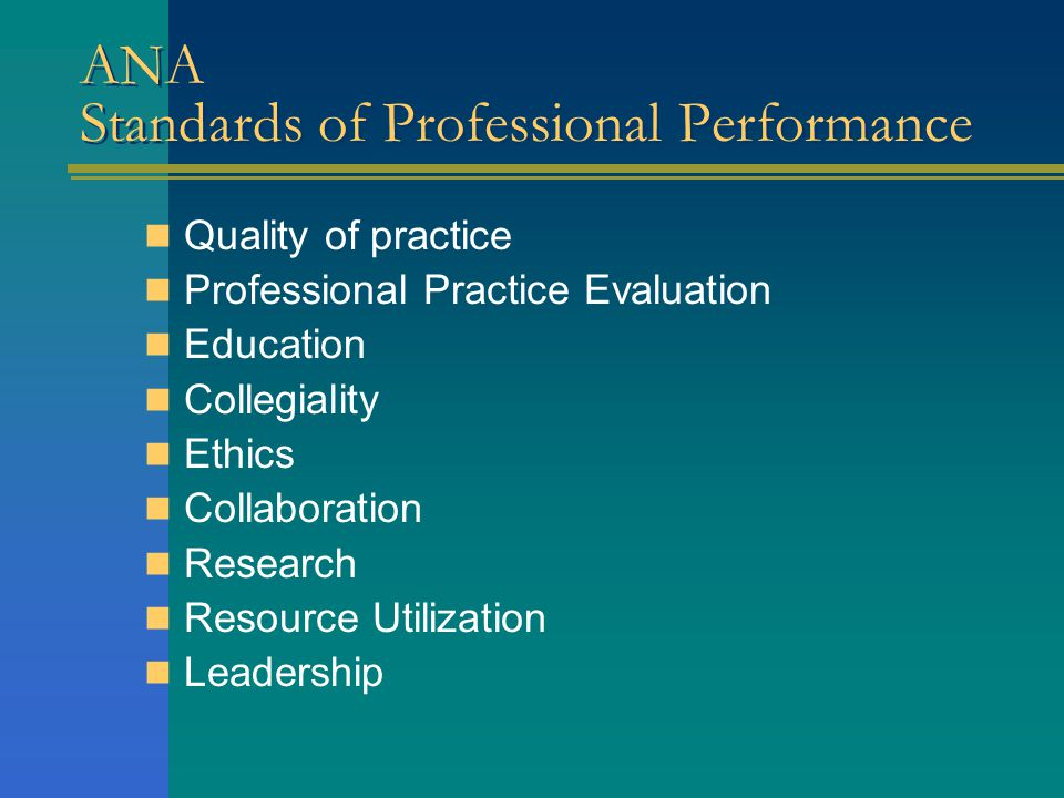 ANA Standards of Professional Performance Quality of practice Professional Practice Evaluation Education Collegiality Ethics Collaboration Research Resource Utilization Leadership
