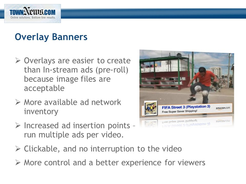 Overlay Banners  Overlays are easier to create than In-stream ads (pre-roll) because image files are acceptable  More available ad network inventory  Increased ad insertion points – run multiple ads per video.