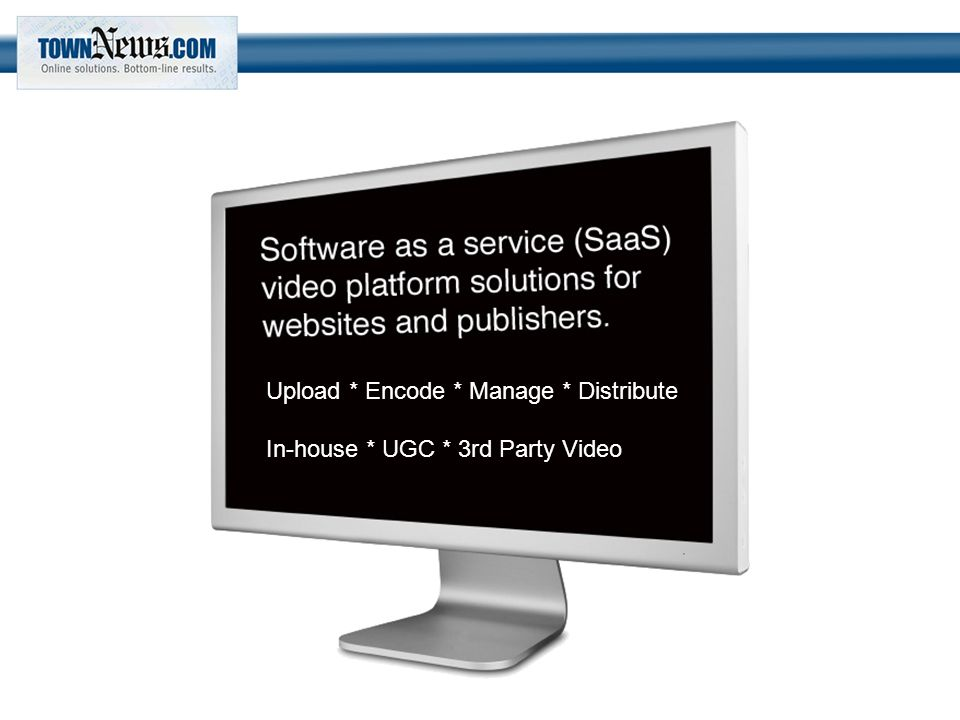Upload * Encode * Manage * Distribute In-house * UGC * 3rd Party Video