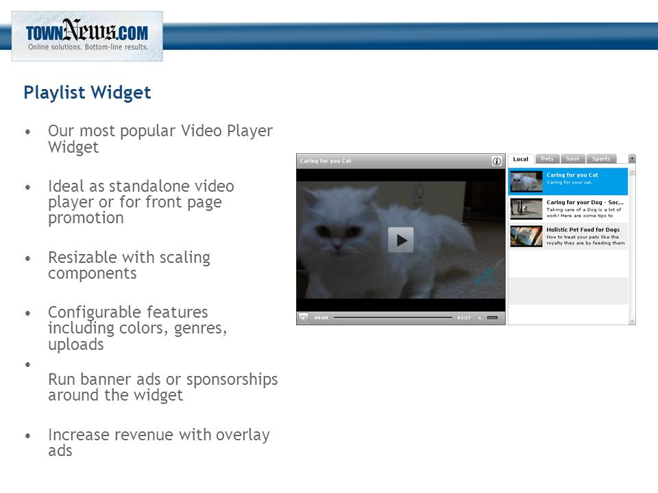 Playlist Widget Our most popular Video Player Widget Ideal as standalone video player or for front page promotion Resizable with scaling components Configurable features including colors, genres, uploads Run banner ads or sponsorships around the widget Increase revenue with overlay ads