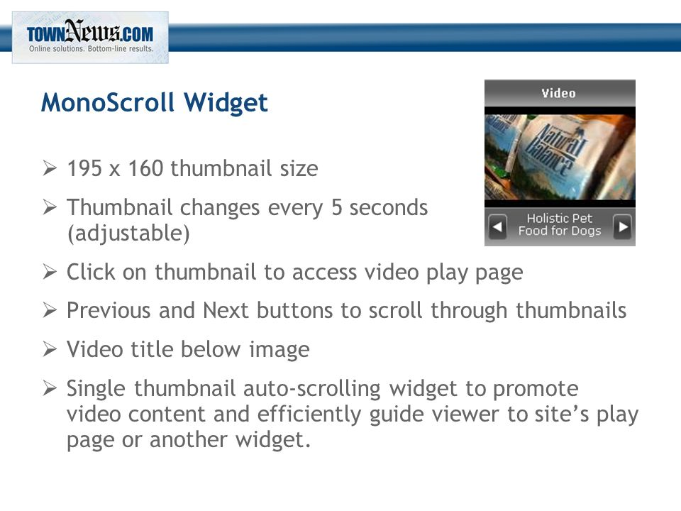 MonoScroll Widget  195 x 160 thumbnail size  Thumbnail changes every 5 seconds (adjustable)  Click on thumbnail to access video play page  Previous and Next buttons to scroll through thumbnails  Video title below image  Single thumbnail auto-scrolling widget to promote video content and efficiently guide viewer to site's play page or another widget.