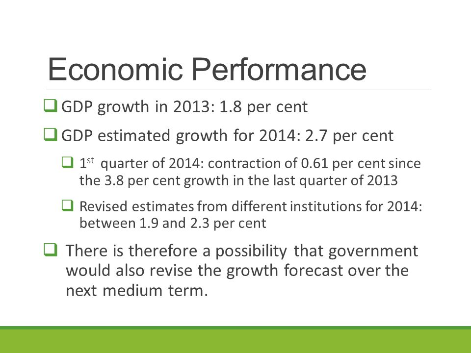 Economic Performance  GDP growth in 2013: 1.8 per cent  GDP estimated growth for 2014: 2.7 per cent  1 st quarter of 2014: contraction of 0.61 per cent since the 3.8 per cent growth in the last quarter of 2013  Revised estimates from different institutions for 2014: between 1.9 and 2.3 per cent  There is therefore a possibility that government would also revise the growth forecast over the next medium term.