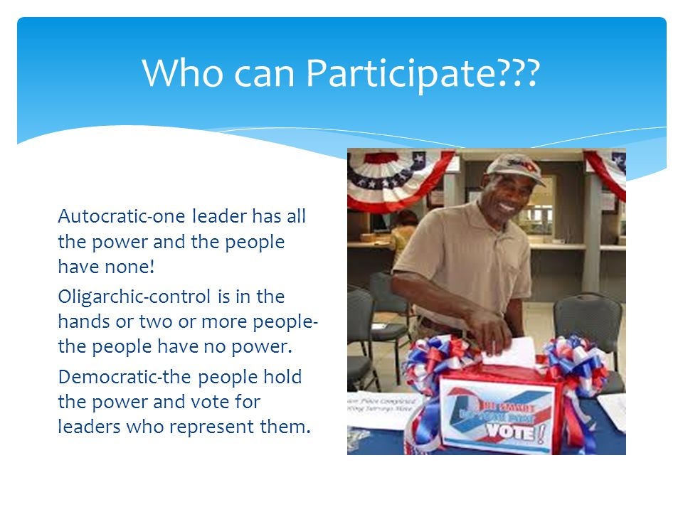 Who can Participate . Autocratic-one leader has all the power and the people have none.