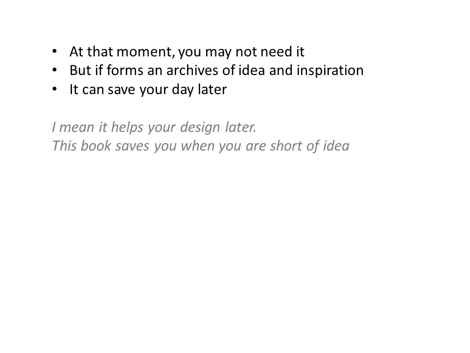 At that moment, you may not need it But if forms an archives of idea and inspiration It can save your day later I mean it helps your design later.