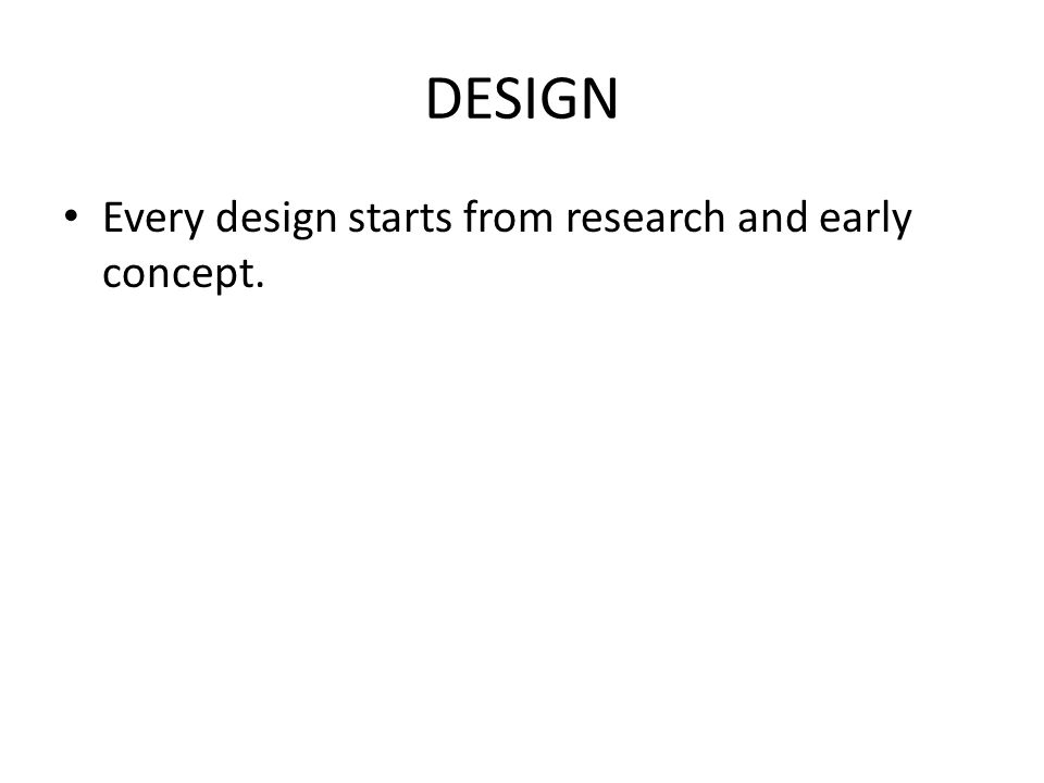 DESIGN Every design starts from research and early concept.